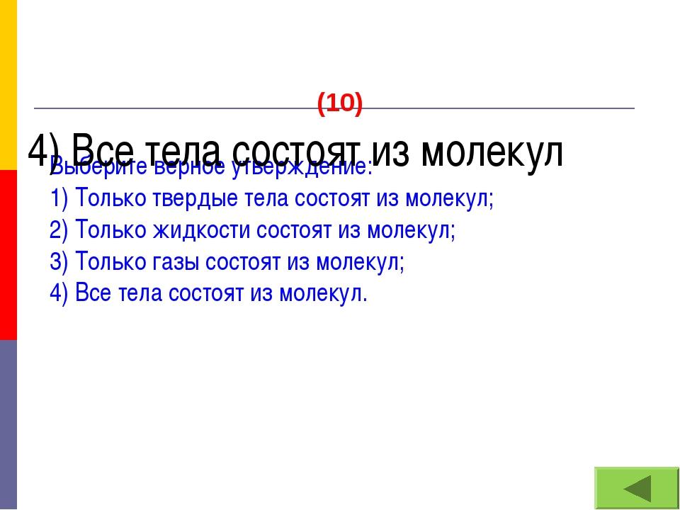 (10) Выберите верное утверждение: 1) Только твердые тела состоят из молекул;...