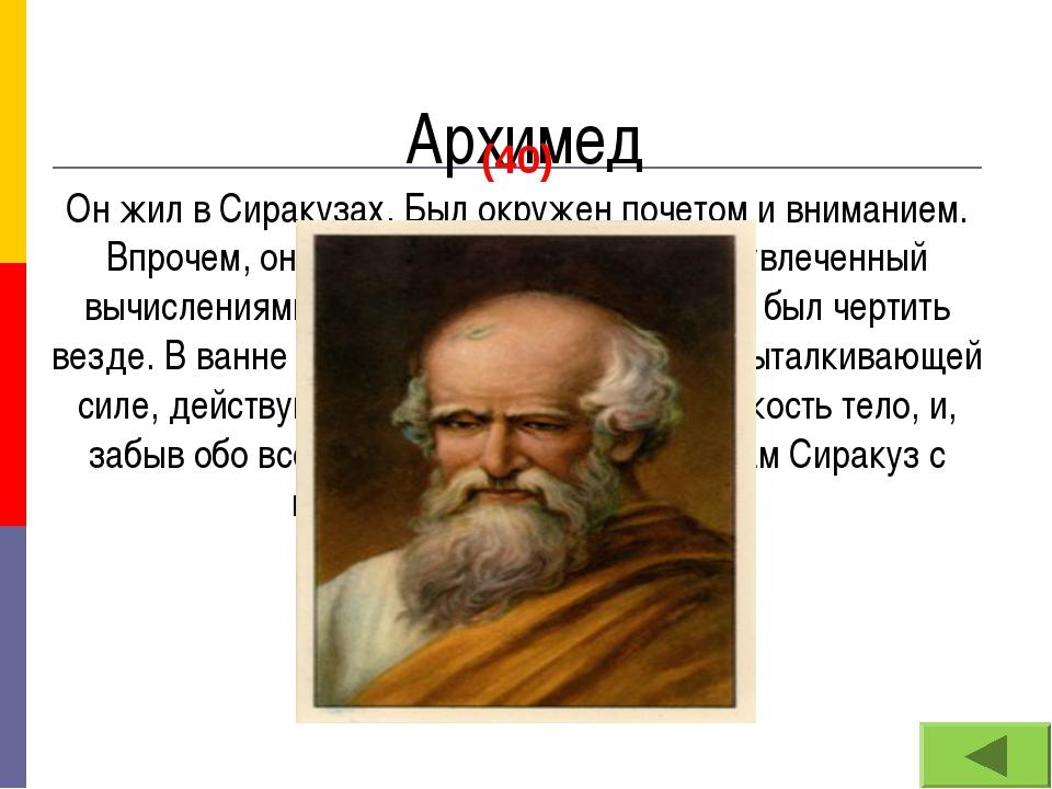 Архимед (40) Он жил в Сиракузах. Был окружен почетом и вниманием. Впрочем, о...