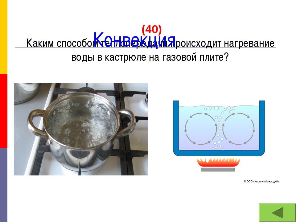 (40) Каким способом теплопередачи происходит нагревание воды в кастрюле на г...