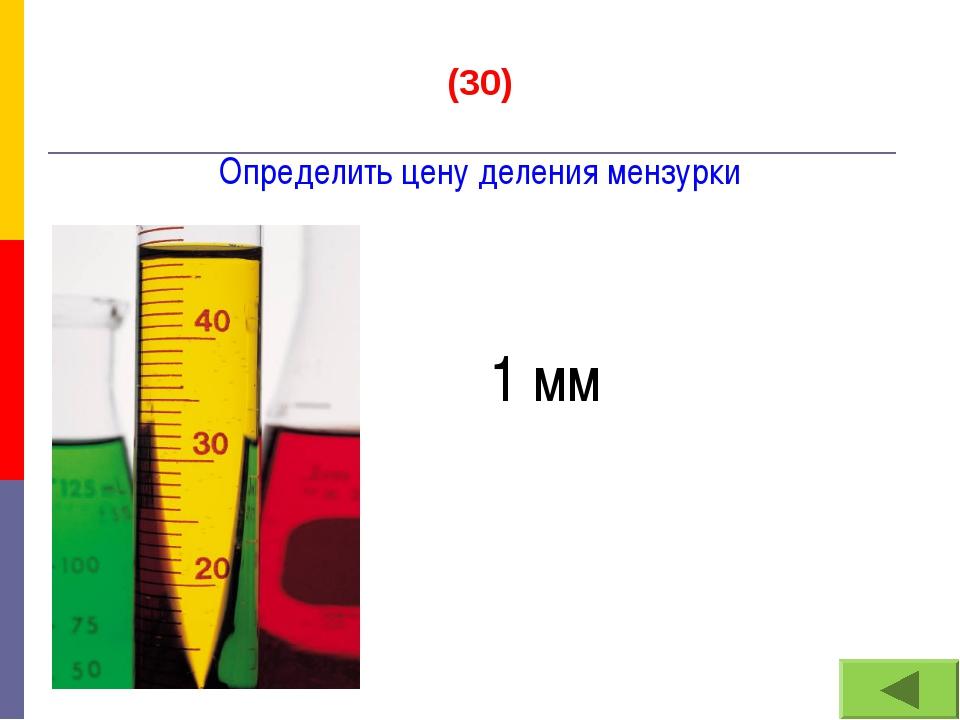 (30) Определить цену деления мензурки 1 мм
