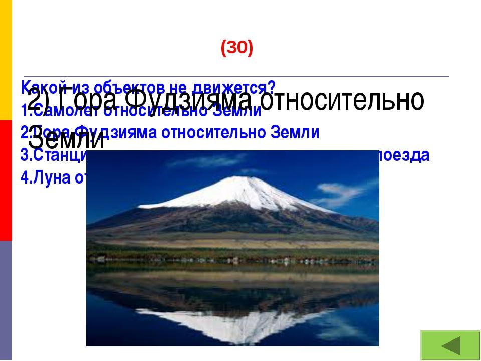 (30) Какой из объектов не движется? 1.Самолет относительно Земли 2.Гора Фудзи...