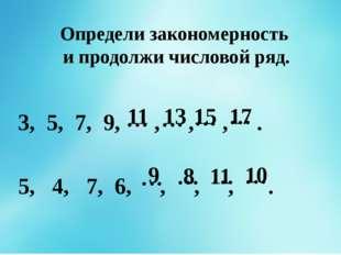 Определи закономерность и продолжи числовой ряд. 1, 3, 5, 7, 9, , , , . 2, 5