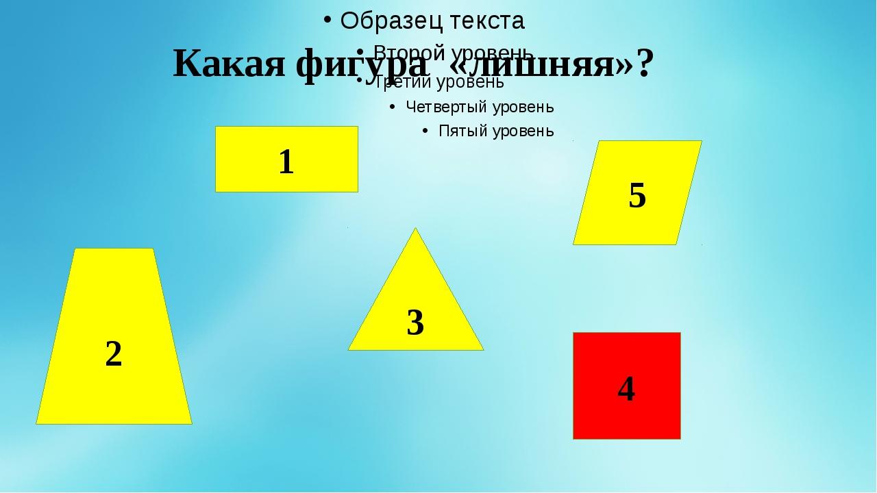 Какая фигура «лишняя»? 1 3 5 2 4