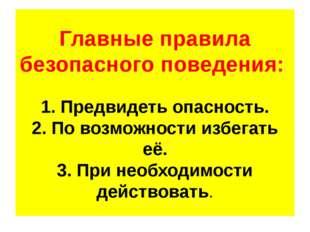 Главные правила безопасного поведения: 1. Предвидеть опасность. 2. По возможн
