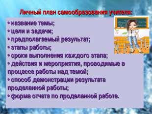 Личный план самообразования учителя: • название темы; • цели и задачи; • пред