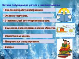 Мотивы, побуждающие учителя к самообразованию • Ежедневная работа информацией