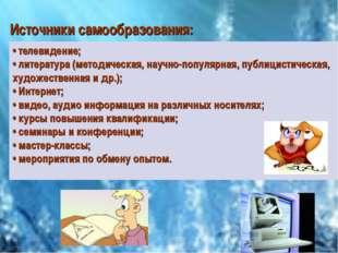 Источники самообразования: • телевидение; • литература (методическая, научно-