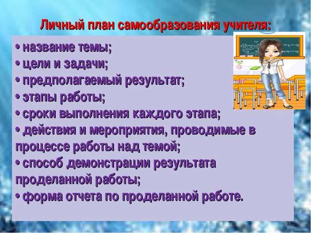 Личный план самообразования учителя: • название темы; • цели и задачи; • пред...
