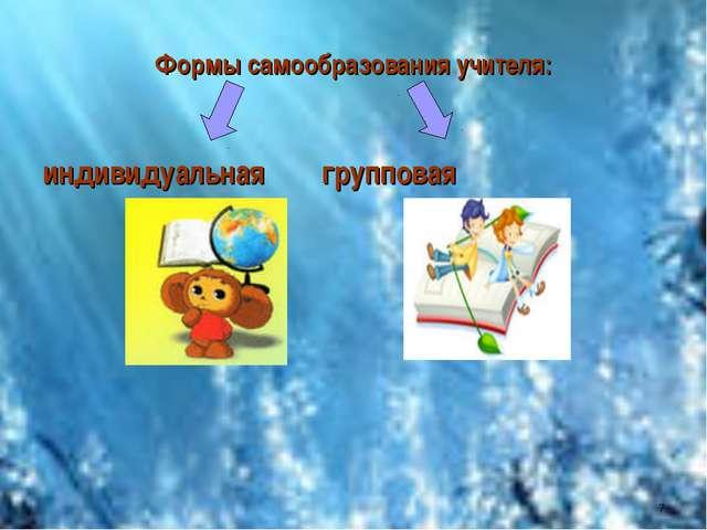 Формы самообразования учителя: индивидуальная групповая *