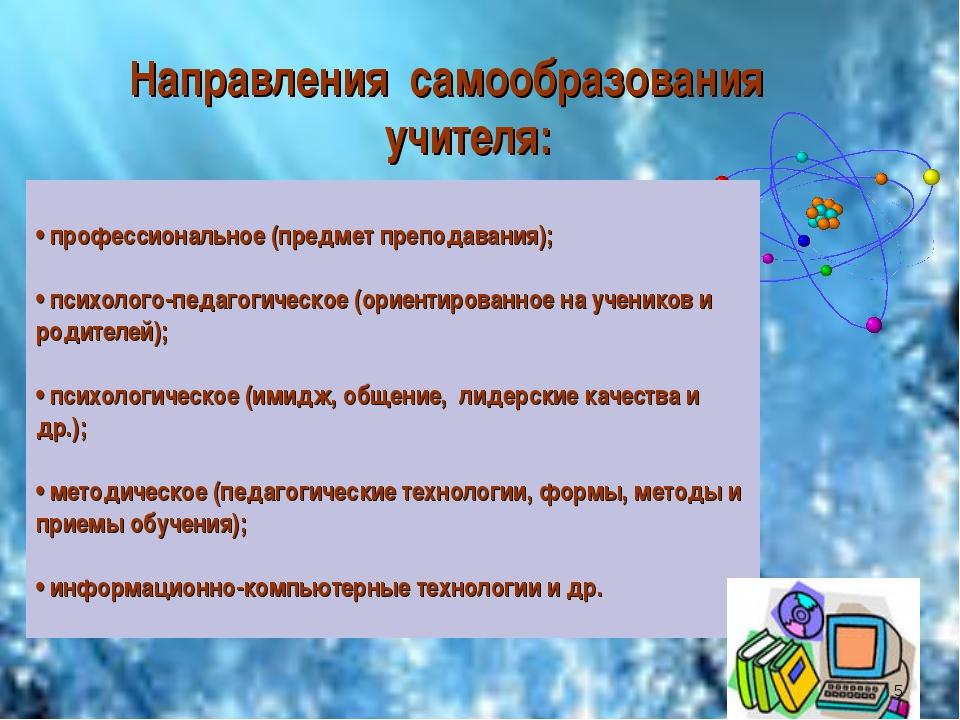 Направления самообразования учителя: • профессиональное (предмет преподавания...