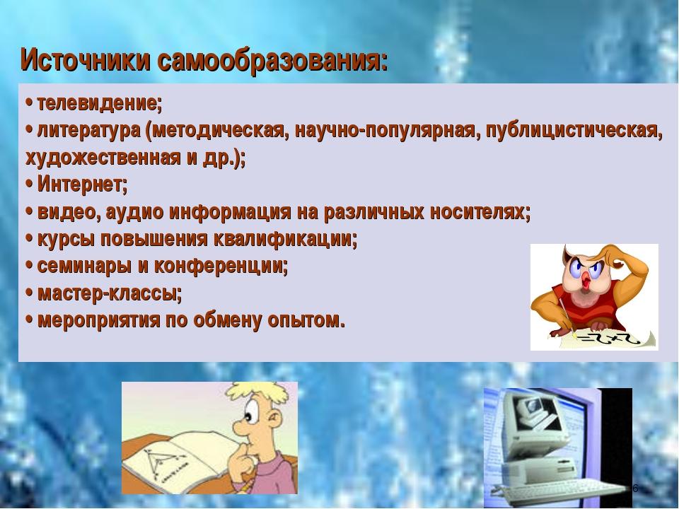Источники самообразования: • телевидение; • литература (методическая, научно-...