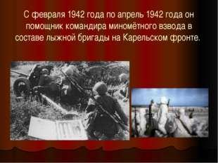 С февраля 1942 года по апрель 1942 года он помощник командира миномётного взв