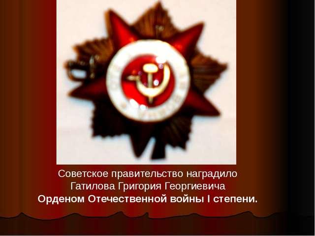 Советское правительство наградило Гатилова Григория Георгиевича Орденом Отече...
