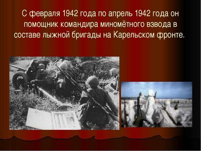 С февраля 1942 года по апрель 1942 года он помощник командира миномётного взв...