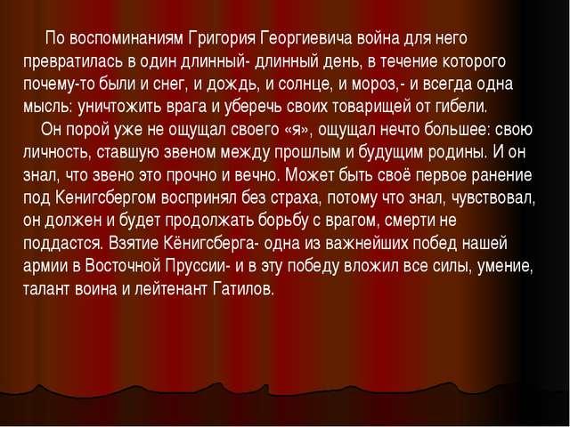 По воспоминаниям Григория Георгиевича война для него превратилась в один дли...