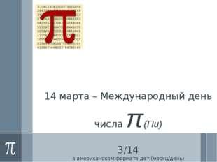 14 марта – Международный день числа π (Пи) 3/14 в американском формате дат (м