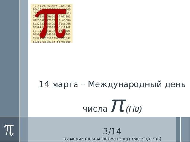 14 марта – Международный день числа π (Пи) 3/14 в американском формате дат (м...