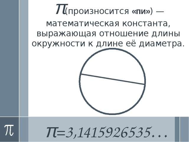 π(произносится«пи»)—математическая константа, выражающая отношение длины о...