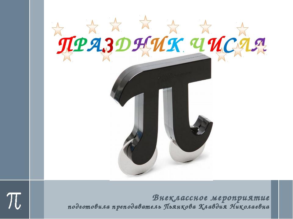 ПРАЗДНИК ЧИСЛА Внеклассное мероприятие подготовила преподаватель Пьянкова Кла...