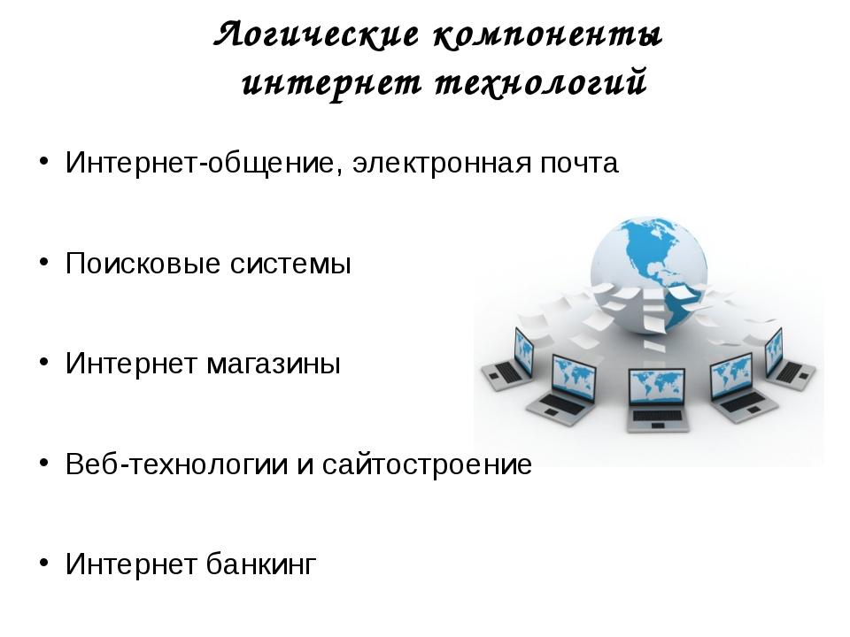 Логические компоненты интернет технологий Интернет-общение, электронная почта...