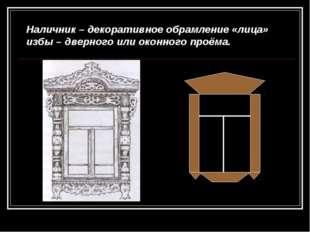 Наличник – декоративное обрамление «лица» избы – дверного или оконного проёма.