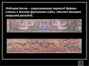 Лобовая доска – закрывающая переход брёвен стены к доскам фронтона избы, обыч