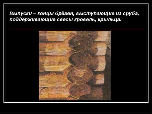 Выпуски – концы брёвен, выступающие из сруба, поддерживающие свесы кровель, к...