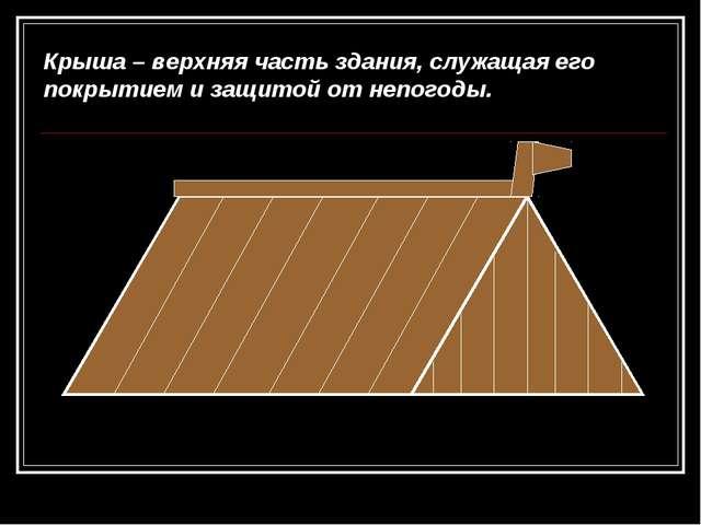 Крыша – верхняя часть здания, служащая его покрытием и защитой от непогоды.