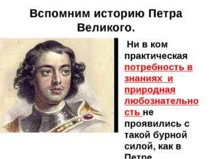 Вспомним историю Петра Великого. Ни в ком практическая потребность в знаниях