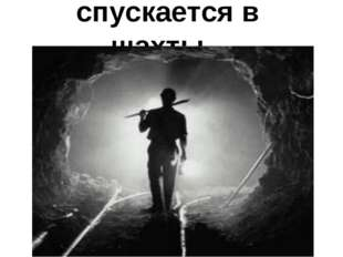 спускается в шахты…