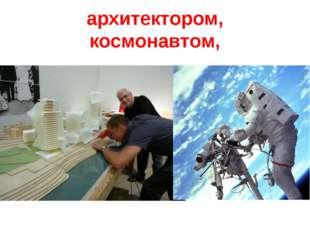 архитектором, космонавтом,