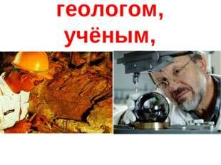 геологом, учёным,