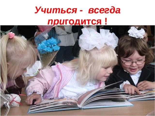 Учиться - всегда пригодится !