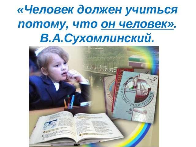 «Человек должен учиться потому, что он человек». В.А.Сухомлинский.