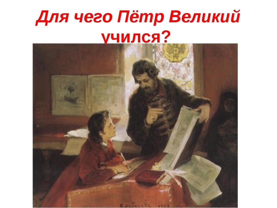 Для чего Пётр Великий учился?