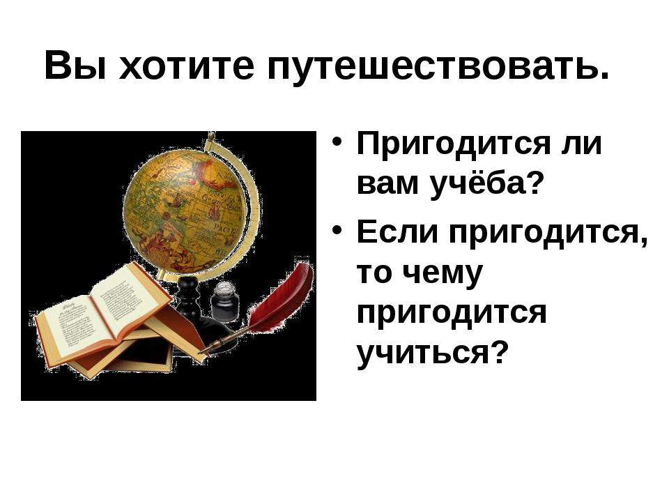 Вы хотите путешествовать. Пригодится ли вам учёба? Если пригодится, то чему п...