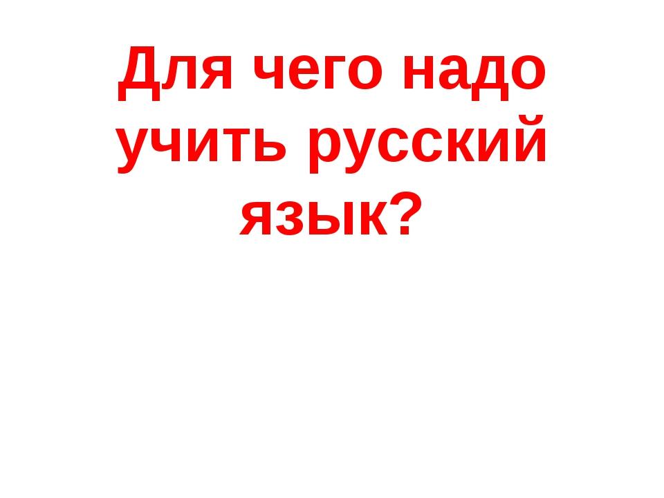 Для чего надо учить русский язык?