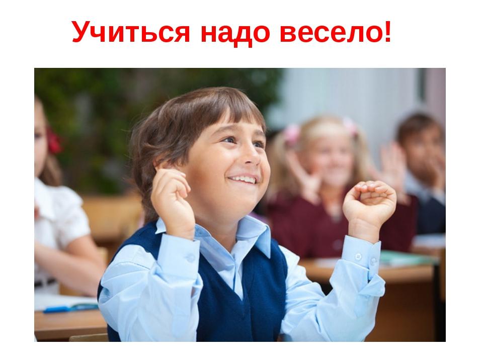 Учиться надо весело!