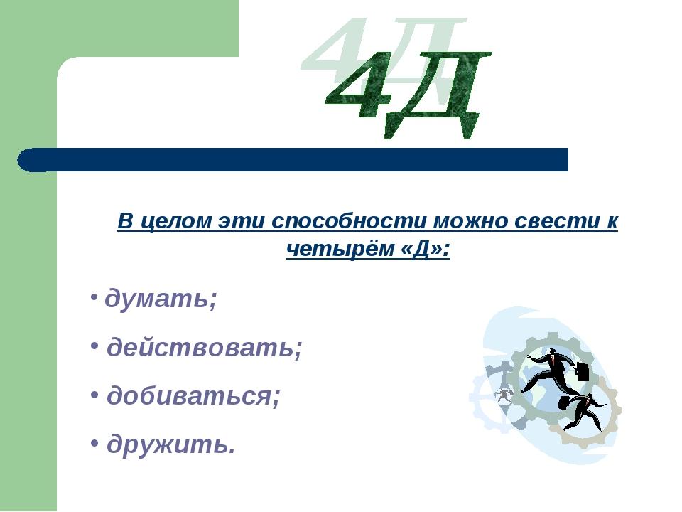 В целом эти способности можно свести к четырём «Д»: думать; действовать; доби...