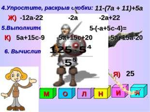 4.Упростите, раскрыв скобки: 11-(7а + 11)+5а Ж) Н) П) 5.Выполните умножение:
