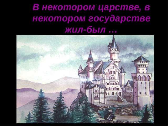 В некотором царстве, в некотором государстве жил-был …