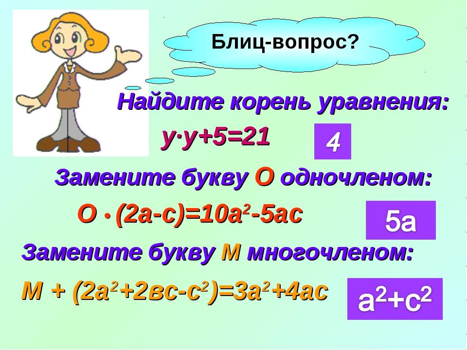 Блиц-вопрос? Найдите корень уравнения: Замените букву О одночленом: О • (2а-с...