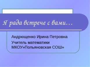 Я рада встрече с вами… Андрющенко Ирина Петровна Учитель математики МКОУ»Поль