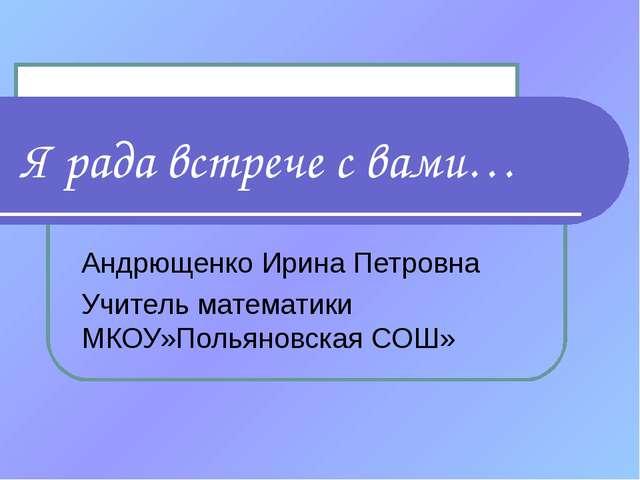 Я рада встрече с вами… Андрющенко Ирина Петровна Учитель математики МКОУ»Поль...