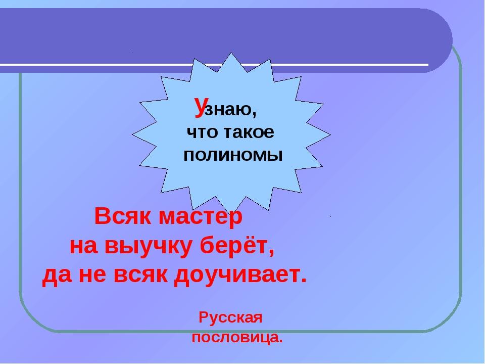 знаю, что такое полиномы у Всяк мастер на выучку берёт, да не всяк доучивает....