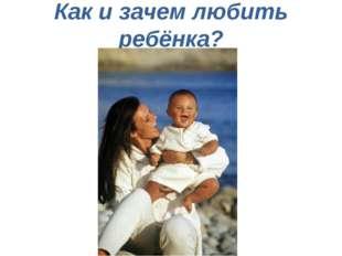Как и зачем любить ребёнка?