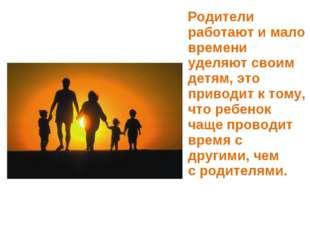Родители работают и мало времени уделяют своим детям, это приводит ктому, ч