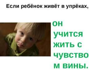 Если ребёнок живёт в упрёках, он учится жить с чувством вины.