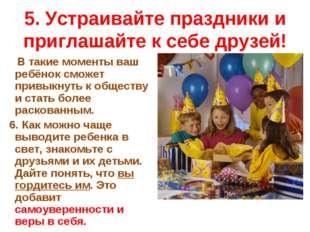 5. Устраивайте праздники и приглашайте к себе друзей! В такие моменты ваш реб