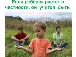 Если ребёнок растёт в честности, он учится быть справедливым.